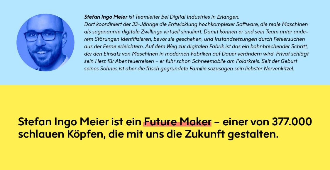 Stefan Info Meier ist Teamleiter bei Digital Industries in Erlangen. Ein Future Maker, einer von 377.000 Köpfen, die mit uns die Zukunft gestalten.