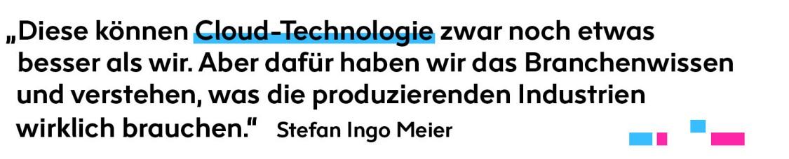 Zitat: Diese können Cloud-Technologie zwar noch etwas besser als wir. Aber dafür haben wir das Branchenwissen und verstehen, was die produzierenden Industrien wirklich brauchen.